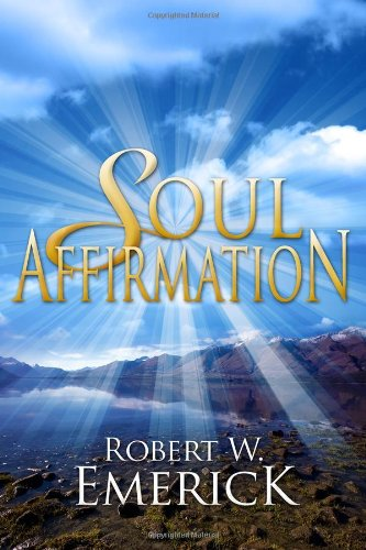 Soul Affirmation: Introduction to the Philosophy of Life: Robert W. Emerick