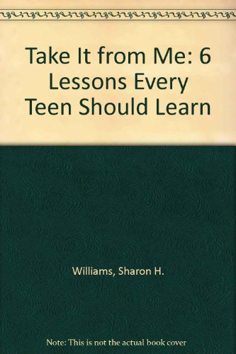 Take It from Me: 6 Lessons Every Teen Should Learn: Williams, Sharon H.