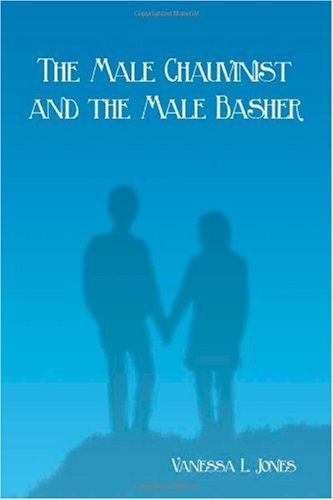 The Male Chauvinist and the Male Basher (1434963934) by Vanessa L. Jones
