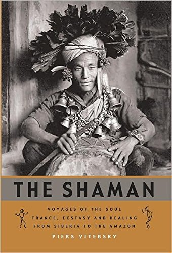The Shaman: Voyages of the Soul: Trance, Ecstasy and Healing from Siberia to the Amazon: Vitebsky, ...