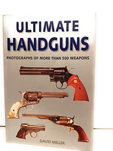 Ultimate Handguns: Photographs of More Than 500 Weapons: David Miller