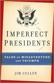 Imperfect Presidents: Tales of Misadventure and Triumph: Jim Cullen