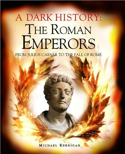 A Dark History : The Roman Emperors: From Julius Caesar to the Fall of Rome: Michael Kerrigan
