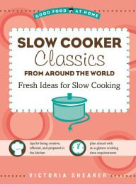 Slow Cooker Classics from Around the World: Fresh Ideas for Slow Cooking: Victoria Shearer
