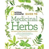 National Geographic Guide to Medicinal Herbs: The World's Most Effective Healing Plants: ...