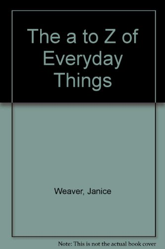 The a to Z of Everyday Things: Weaver, Janice