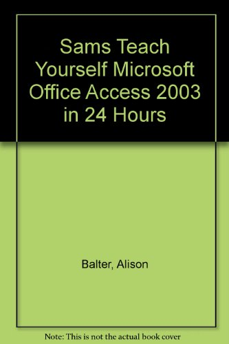 Sams Teach Yourself Microsoft Office Access 2003 in 24 Hours: Alison Balter