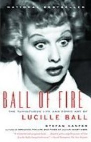 Ball of Fire: The Tumultuous Life and Comic Art of Lucille Ball: Stefan Kanfer
