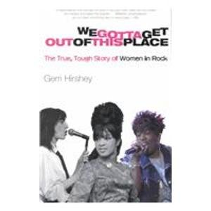 We Gotta Get Out of This Place: The True, Tough Story of Women in Rock (1435296834) by Hirshey, Gerri