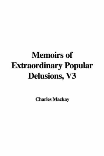 Memoirs of Extraordinary Popular Delusions, V3: Mackay, Charles