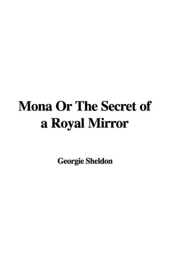 Mona Or The Secret of a Royal Mirror (1435370724) by Georgie Sheldon