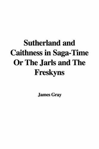 Sutherland and Caithness in Saga-Time Or The Jarls and The Freskyns (1435384326) by James Gray