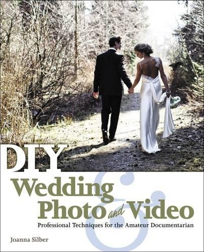 DIY Wedding Photo and Video: Professional Techniques for the Amateur Documentarian: Joanna Silber