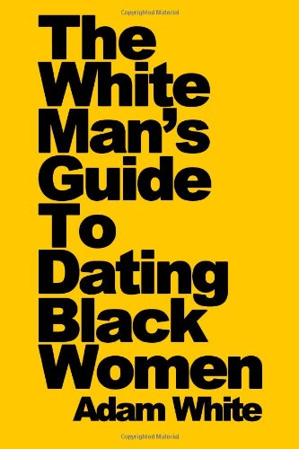 The White Man's Guide To Dating Black Women: White, Adam