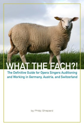 What the FACH?! ~ The Definitive Guide for Opera Singers Auditioning and Working in Germany, ...