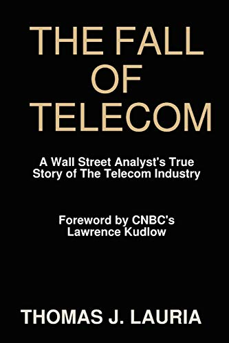 The Fall of Telecom: A Wall Street Analysts True Story of the Telecom Industry: Thomas J. Lauria