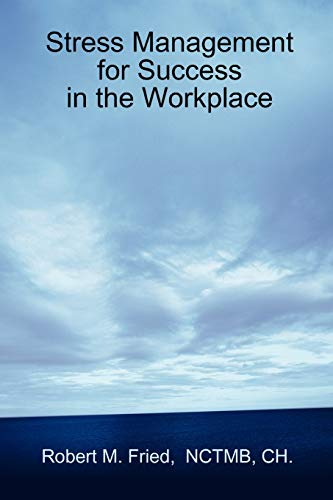 Stress Management for Success in the Workplace: Robert M Fried