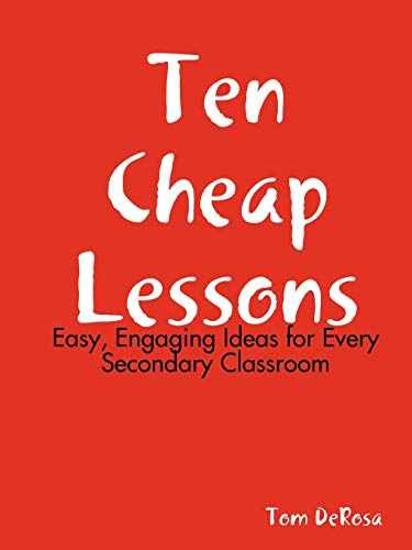 Ten Cheap Lessons Easy, Engaging Ideas for Every Secondary Classroom: Tom DeRosa