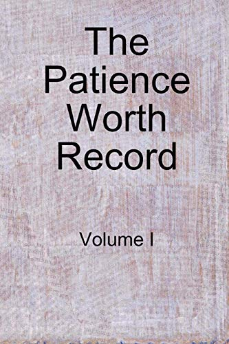 The Patience Worth Record: Volume I: Worth, Patience