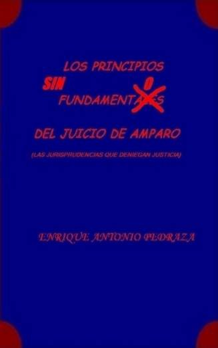 Los Principios Sin Fundamento del Juicio de Amparo. (Las Jurisprudencias Que Deniegan Justicia): ...
