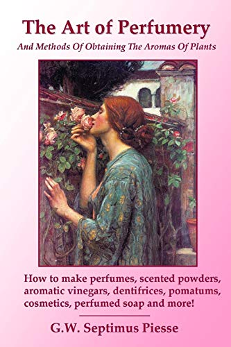 9781435741201: The Art of Perfumery and Methods of Obtaining the Aromas of Plants: How to make perfumes, scented powders, aromatic vinegars, dentifrices, pomatums, cosmetics, perfumed soap and more!