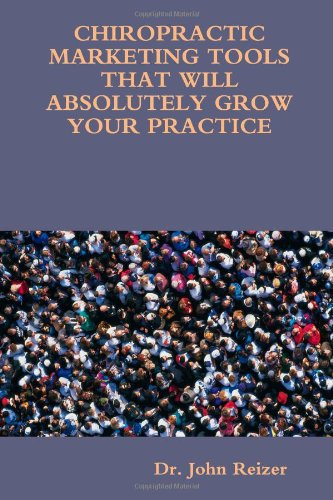 CHIROPRACTIC MARKETING TOOLS THAT WILL ABSOLUTELY GROW YOUR PRACTICE: Reizer, Dr. John