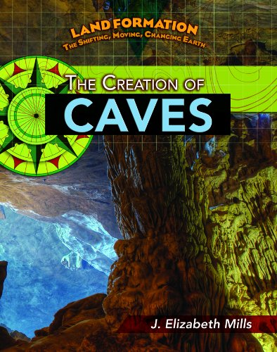 The Creation of Caves (Land Formation: the Shifting, Moving, Changing Earth): Mills, J. Elizabeth
