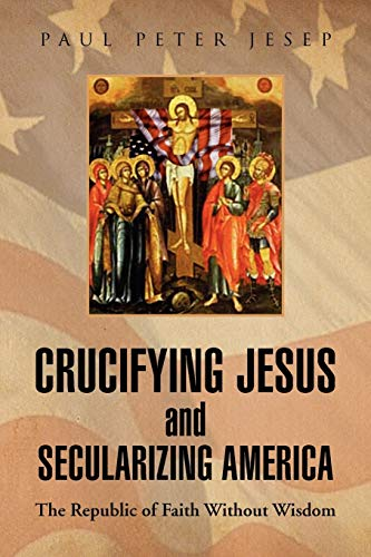 9781436303606: Crucifying Jesus and Secularizing America: The Republic of Faith Without Wisdom