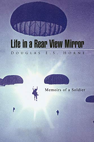 Life in a Rear View Mirror: Memoirs of a Soldier: Douglas E.S. Horne