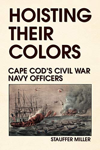HOISTING THEIR COLORS. Cape Cod's Civil War Navy's Officers.: Miller, Stauffer.