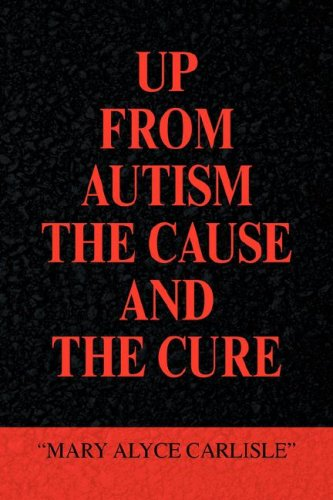 UP FROM AUTISM THE CAUSE AND THE CURE: Mary Alyce Carlisle