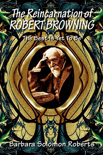 The Reincarnation of Robert Browning: The Best Is Yet To Be: Roberts, Barbara Solomon
