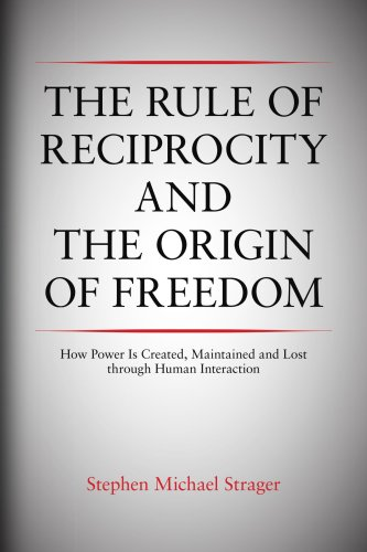 9781436322270: The Rule of Reciprocity and the Origin of Freedom: How Power Is Created, Maintained and Lost through Human Interaction