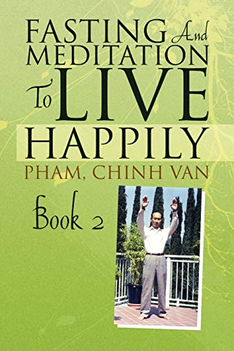 Fasting And Meditation To Live Happily: Book 2: Pham, Chinh Van