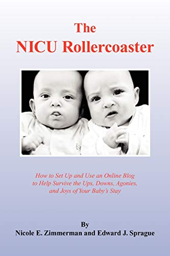 9781436326544: The NICU Rollercoaster: How to Set Up and Use an Online Blog to Help Survive the Ups, Downs, Agonies, and Joys of Your Baby's Stay