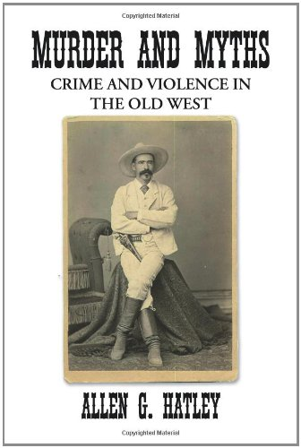 Murder and Myths: Crime and Violence in the Old West: Hatley, Allen G.