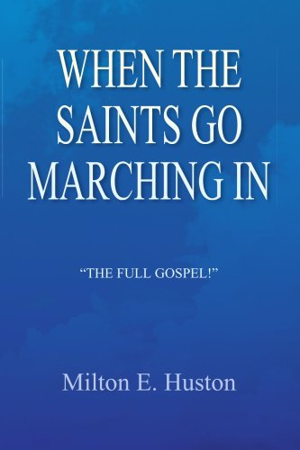 "WHEN THE SAINTS GO MARCHING IN: ""THE FULL GOSPEL!"": Huston, Milton E."