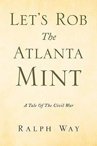 Let's Rob The Atlanta Mint: A Tale Of The Civil War: Ralph Way
