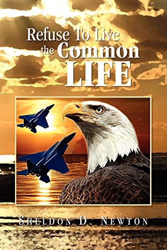 Refuse To Live The Common Life: Sheldon D Newton
