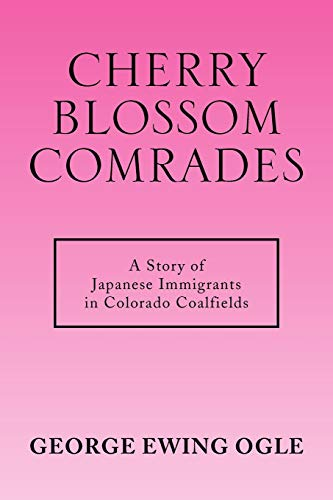 Cherry Blossom Comrades: A Story of Japanese Immigrants in Colorado Coalfield: George Ewing Ogle
