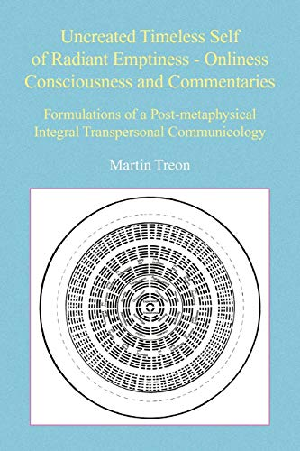 9781436394130: Uncreated Timeless Self of Radiant Emptiness - Onliness Consciousness and Commentaries: Formulations of a Post-metaphysical Integral Transpersonal Communicology