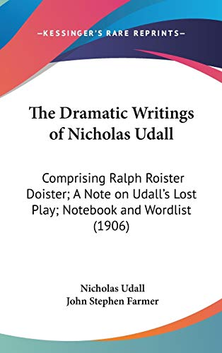 The Dramatic Writings of Nicholas Udall: Comprising Ralph Roister Doister; A Note on Udall's Lost Play; Notebook and Wordlist (1906) (Early English Dramatists) (1436506735) by Nicholas Udall