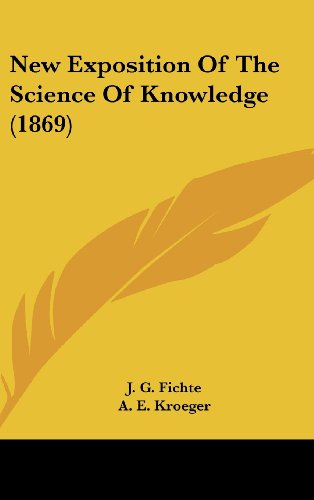 New Exposition Of The Science Of Knowledge (1869) (1436510716) by Fichte, J. G.