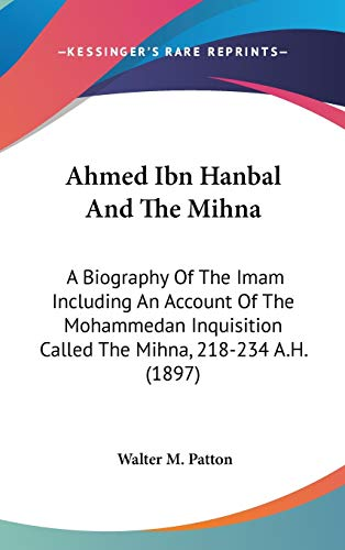 9781436512800: Ahmed Ibn Hanbal And The Mihna: A Biography Of The Imam Including An Account Of The Mohammedan Inquisition Called The Mihna, 218-234 A.H. (1897)