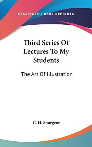 Third Series Of Lectures To My Students: The Art Of Illustration: Being Addresses Delivered To The Students Of The Pastor's College, Metropolitan Tabernacle (1905) (9781436514514) by C. H. Spurgeon