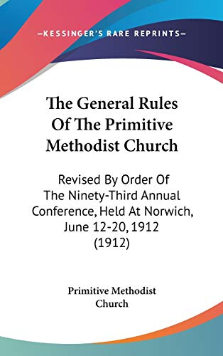 9781436519823: The General Rules Of The Primitive Methodist Church: Revised By Order Of The Ninety-Third Annual Conference, Held At Norwich, June 12-20, 1912 (1912)