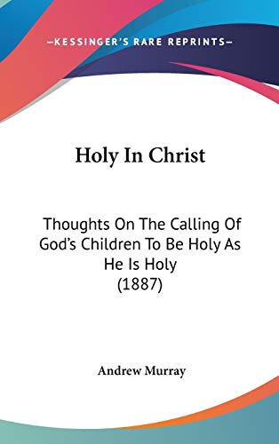Holy In Christ: Thoughts On The Calling Of God's Children To Be Holy As He Is Holy (1887) (9781436524056) by Murray, Andrew