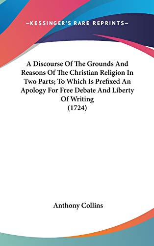 9781436532310: A Discourse Of The Grounds And Reasons Of The Christian Religion In Two Parts; To Which Is Prefixed An Apology For Free Debate And Liberty Of Writing (1724)