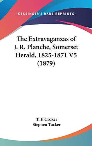 The Extravaganzas of J.R. Planche, Somerset Herald, 1825-1871: Volume 5: Croker, T.F; Tucker, ...