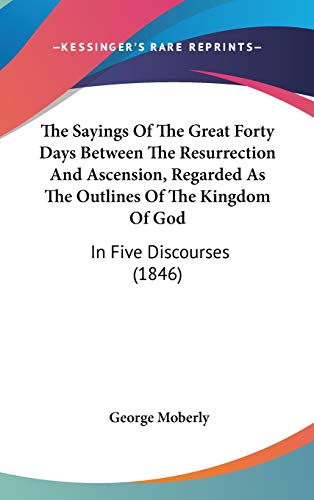 9781436535205: The Sayings of the Great Forty Days Between the Resurrection and Ascension, Regarded as the Outlines of the Kingdom of God: In Five Discourses (1846)